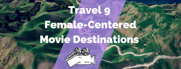 Travel 9 Female-Centered Movie Destinations